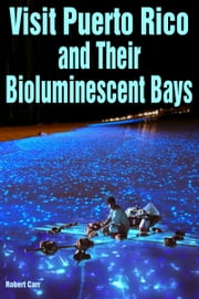 Visit Puerto Rico and Their Bioluminescent Bays ebook by Robert Carr