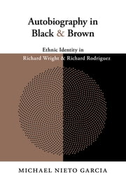 Autobiography in Black and Brown - Ethnic Identity in Richard Wright and Richard Rodriguez ebook by Michael Nieto Garcia