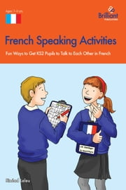 French Speaking Activites (KS2) - Fun Ways to Get KS2 Pupils to Talk to Each Other in French ebook by Sinead Leleu