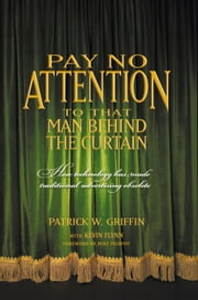 Pay No Attention to that Man Behind the Curtain - How Technology has made Traditional Advertising Obsolete ebook by Patrick Griffin with Kevin Flynn