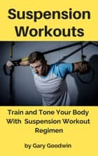 Suspension Workouts: Train and Tone Your Body With Suspension Workout Regimen ebook by