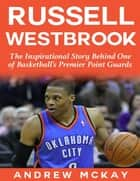 Russell Westbrook: The Inspirational Story Behind One of Basketball's Premier Point Guards ebook by Andrew McKay