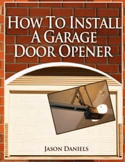 How To Install A Garage Door Opener ebook by Jason Daniels