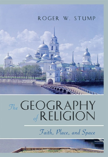 The Geography of Religion - Faith, Place, and Space ebook by Roger W. Stump