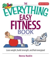 The Everything Easy Fitness Book: Lose Weight, Build Strength, And Feel Energized ebook by Donna Raskin