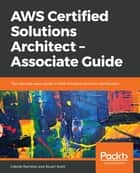 AWS Certified Solutions Architect – Associate Guide - The ultimate exam guide to AWS Solutions Architect certification ebook by Stuart Scott, Gabriel Ramirez
