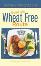 Diet and Weight Loss: Going the Wheat Free Route ebook by Sandra Forbes