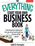 The Everything Start Your Own Business Book - From Financing Your Project to Making Your First Sale, All You Need to Get Your Business Off the Ground ebook by Judith B Harrington