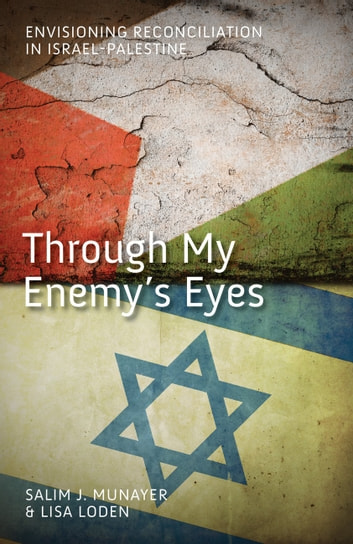 Through My Enemy's Eyes - Envisioning Reconciliation in Israel-Palestine ebook by Salim J Munayer,Lisa Loden