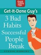 Get-it-Done Guy's 3 Bad Habits Successful People Break - Break the Bad Habits Slowing You Down and Holding You Back ebook by Stever Robbins
