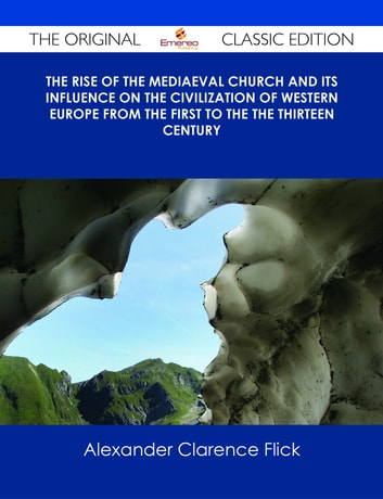 The Rise of the Mediaeval Church And its Influence on the Civilization of Western Europe from The First to the The Thirteen Century - The Original Classic Edition ebook by Alexander Clarence Flick
