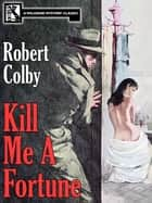 Kill Me a Fortune ebook by Robert Colby