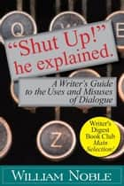"""Shut UP!"" He Explained: A Writer's Guide to the Uses and Misuses of Dialogue ebook by"