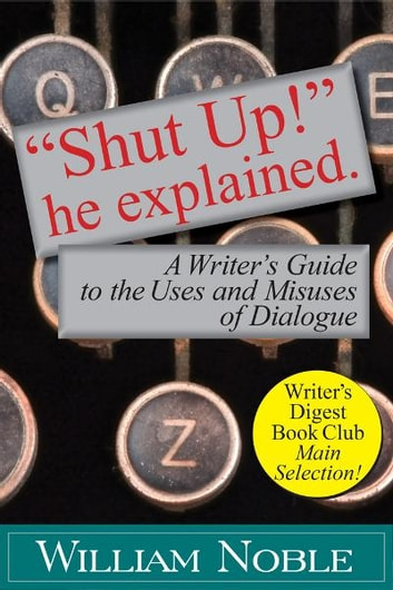 """Shut UP!"" He Explained: A Writer's Guide to the Uses and Misuses of Dialogue ebook by William Noble"