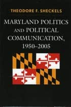 Maryland Politics and Political Communication, 1950-2005 ebook by Theodore F. Sheckels