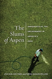 The Slums of Aspen - Immigrants vs. the Environment in America's Eden ebook by Lisa  Sun-Hee Park,David N. Pellow