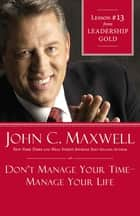 Don't Manage Your Time-Manage Your Life - Lesson 13 from Leadership Gold ebook by John C. Maxwell