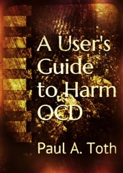 A User's Guide to Harm OCD ebook by Paul A. Toth