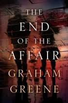 The End of the Affair eBook by Graham Greene