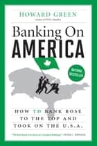 Banking On America - How TD Bank Rose to the Top and Took on the U.S.A. ebook by Howard Green