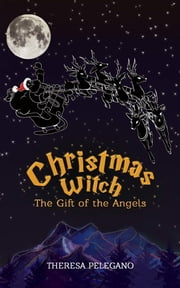 Christmas Witch, The Gift of the Angels ebook by Theresa Pelegano