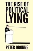 The Rise of Political Lying eBook by Peter Oborne