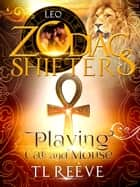 Playing Cat and Mouse - Zodiac Shifter Series ebook by TL Reeve, Zodiac Shifters, Taria Reed