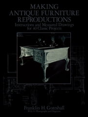 Making Antique Furniture Reproductions - Instructions and Measured Drawings for 40 Classic Projects ebook by Franklin H. Gottshall