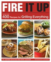 Fire It Up - 400 Recipes for Grilling Everything ebook by David Joachim,Andrew Schloss,Alison Miksch