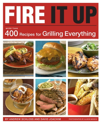Fire It Up - 400 Recipes for Grilling Everything ebook by David Joachim,Andrew Schloss