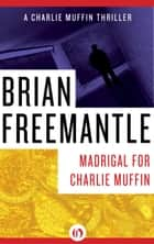 Madrigal for Charlie Muffin ebook by Brian Freemantle