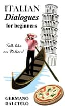 Italian Dialogues For Beginners (Italian Conversation) ebook by Germano Dalcielo