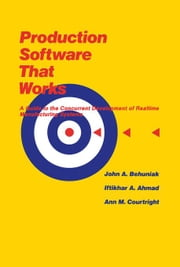 Production Software That Works: A Guide To The Concurrent Development Of Realtime Manufacturing Systems ebook by Courtright, Ann