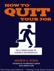 How to Quit Your Job: The Ultimate Guide to Leaving a Job Gracefully ebook by Andrew G. Rosen