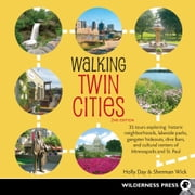 Walking Twin Cities - 34 Tours Exploring Historic Neighborhoods, Lakeside Parks, Gangster Hideouts, Dive Bars, and Cultural Centers of Minneapolis and St. Paul ebook by Holly Day,Sherman Wick