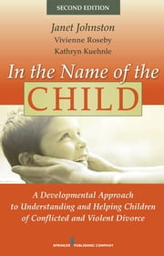 In the Name of the Child - A Developmental Approach to Understanding and Helping Children of Conflicted and Violent Divorce, Second Edition ebook by Dr. Janet Johnston, PhD, Dr. Vivienne Roseby,...