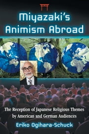 Miyazaki's Animism Abroad - The Reception of Japanese Religious Themes by American and German Audiences ebook by Eriko Ogihara-Schuck
