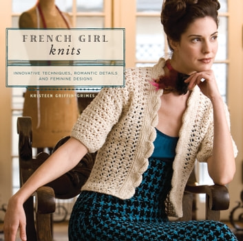 French Girl Knits - Innovative Techniques, Romantic Details, and Feminine Designs eBook by Kristeen Griffin-Grimes