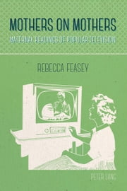 Mothers on Mothers - Maternal Readings of Popular Television ebook by Rebecca Feasey