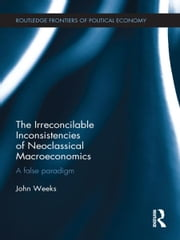 The Irreconcilable Inconsistencies of Neoclassical Macroeconomics - A False Paradigm ebook by John Weeks