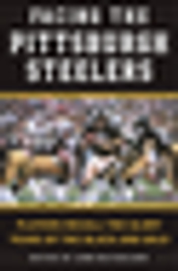 Facing the Pittsburgh Steelers - Players Recall the Glory Years of the Black and Gold ebook by