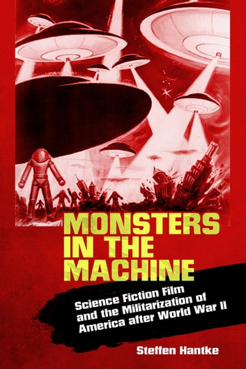 Monsters in the Machine - Science Fiction Film and the Militarization of America after World War II ebook by Steffen Hantke