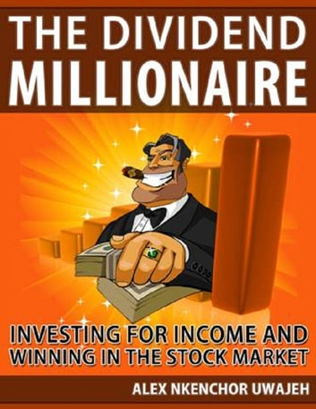The Dividend Millionaire: Investing for Income and winning in the stock market (Personal Finance, Investments, Business, investing) ebook by Alex Nkenchor Uwajeh