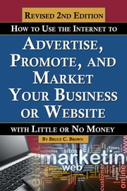 How to Use the Internet to Advertise, Promote, and Market Your Business or Website - With Little Or No Money REVISED 2ND EDITION ebook by Bruce C. Brown