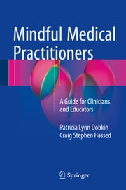Mindful Medical Practitioners - A Guide for Clinicians and Educators ebook by Patricia Lynn Dobkin,Craig Stephen Hassed