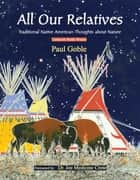 All Our Relatives - Traditional Native American Thoughts about Nature ebook by Paul Goble