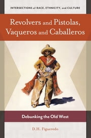 Revolvers and Pistolas, Vaqueros and Caballeros: Debunking the Old West ebook by D. H. Figueredo