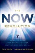The NOW Revolution - 7 Shifts to Make Your Business Faster, Smarter and More Social eBook by Jay Baer, Amber Naslund