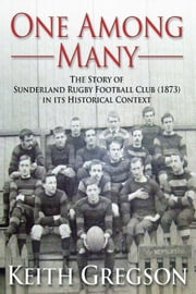 One Among Many - The story of Sunderland Rugby Football Club RFC (1873) in its historical context ebook by Keith Gregson