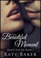This Beautiful Moment - Reach For Me, #2 ebook by Katy Baker